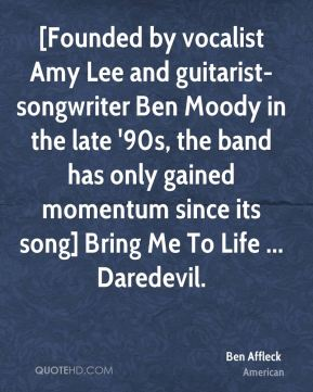 Ben Affleck - [Founded by vocalist Amy Lee and guitarist-songwriter Ben Moody in the late '90s, the band has only gained momentum since its song] Bring Me To Life ... Daredevil.
