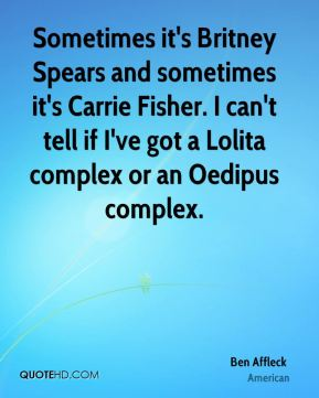 Ben Affleck - Sometimes it's Britney Spears and sometimes it's Carrie Fisher. I can't tell if I've got a Lolita complex or an Oedipus complex.