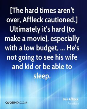 Ben Affleck - [The hard times aren't over, Affleck cautioned.] Ultimately it's hard (to make a movie), especially with a low budget, ... He's not going to see his wife and kid or be able to sleep.