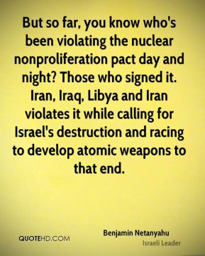 Benjamin Netanyahu - But so far, you know who's been violating the nuclear nonproliferation pact day and night? Those who signed it. Iran, Iraq, Libya and Iran violates it while calling for Israel's destruction and racing to develop atomic weapons to that end.