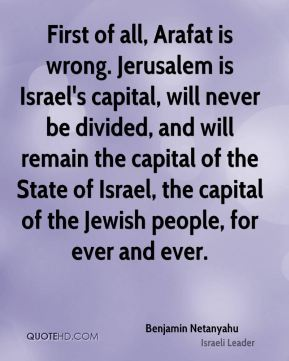 First of all, Arafat is wrong. Jerusalem is Israel's capital, will never be divided, and will remain the capital of the State of Israel, the capital of the Jewish people, for ever and ever.
