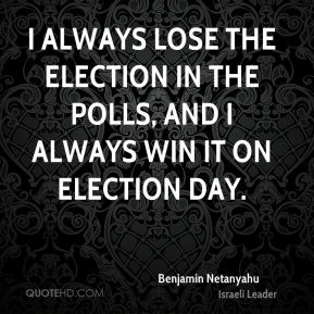 Benjamin Netanyahu - I always lose the election in the polls, and I always win it on election day.