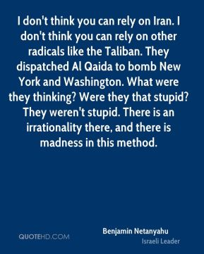 Benjamin Netanyahu - I don't think you can rely on Iran. I don't think you can rely on other radicals like the Taliban. They dispatched Al Qaida to bomb New York and Washington. What were they thinking? Were they that stupid? They weren't stupid. There is an irrationality there, and there is madness in this method.