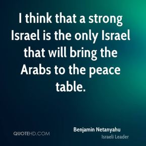 I think that a strong Israel is the only Israel that will bring the Arabs to the peace table.