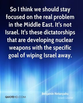 So I think we should stay focused on the real problem in the Middle East. It's not Israel. It's these dictatorships that are developing nuclear weapons with the specific goal of wiping Israel away.