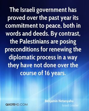 Benjamin Netanyahu - The Israeli government has proved over the past year its commitment to peace, both in words and deeds. By contrast, the Palestinians are posing preconditions for renewing the diplomatic process in a way they have not done over the course of 16 years.