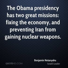 Benjamin Netanyahu - The Obama presidency has two great missions: fixing the economy, and preventing Iran from gaining nuclear weapons.