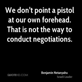 Benjamin Netanyahu - We don't point a pistol at our own forehead. That is not the way to conduct negotiations.