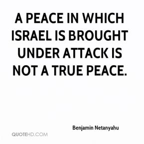 Benjamin Netanyahu - a peace in which Israel is brought under attack is not a true peace.