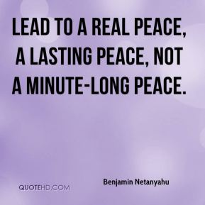 lead to a real peace, a lasting peace, not a minute-long peace.