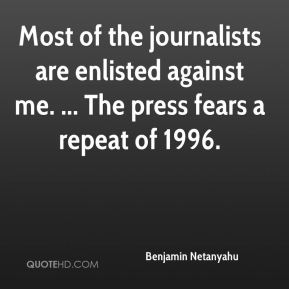 Most of the journalists are enlisted against me. ... The press fears a repeat of 1996.