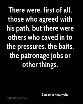 There were, first of all, those who agreed with his path, but there were others who caved in to the pressures, the baits, the patronage jobs or other things.