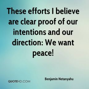 Benjamin Netanyahu - These efforts I believe are clear proof of our intentions and our direction: We want peace!