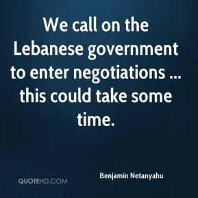 Benjamin Netanyahu - We call on the Lebanese government to enter negotiations ... this could take some time.