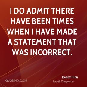 Benny Hinn - I do admit there have been times when I have made a statement that was incorrect.