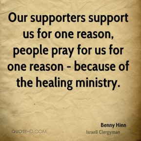 Benny Hinn - Our supporters support us for one reason, people pray for us for one reason - because of the healing ministry.