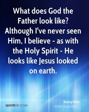 Benny Hinn - What does God the Father look like? Although I've never seen Him, I believe - as with the Holy Spirit - He looks like Jesus looked on earth.