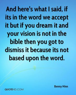 Benny Hinn - And here's what I said, if its in the word we accept it but if you dream it and your vision is not in the bible then you got to dismiss it because its not based upon the word.