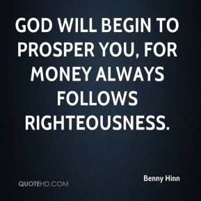 God will begin to prosper you, for money always follows righteousness.