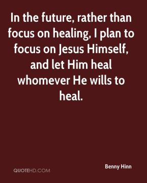 In the future, rather than focus on healing, I plan to focus on Jesus Himself, and let Him heal whomever He wills to heal.