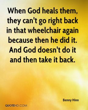 Benny Hinn - When God heals them, they can't go right back in that wheelchair again because then he did it. And God doesn't do it and then take it back.