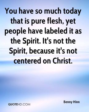 Benny Hinn - You have so much today that is pure flesh, yet people have labeled it as the Spirit. It's not the Spirit, because it's not centered on Christ.