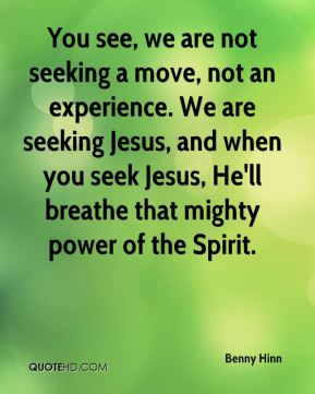You see, we are not seeking a move, not an experience. We are seeking Jesus, and when you seek Jesus, He'll breathe that mighty power of the Spirit.