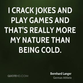 I crack jokes and play games and that's really more my nature than being cold.