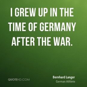 Bernhard Langer - I grew up in the time of Germany after the war.