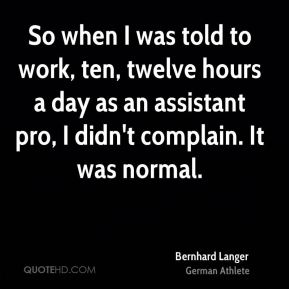 So when I was told to work, ten, twelve hours a day as an assistant pro, I didn't complain. It was normal.