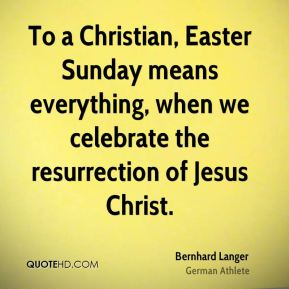 Bernhard Langer - To a Christian, Easter Sunday means everything, when we celebrate the resurrection of Jesus Christ.