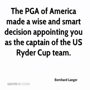 Bernhard Langer - The PGA of America made a wise and smart decision appointing you as the captain of the US Ryder Cup team.
