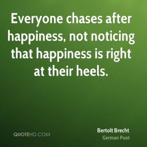 Everyone chases after happiness, not noticing that happiness is right at their heels.