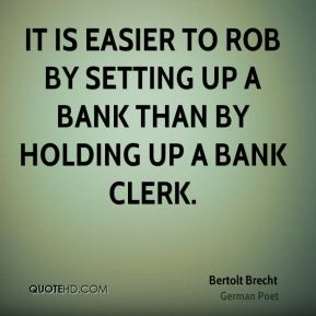 It is easier to rob by setting up a bank than by holding up a bank clerk.