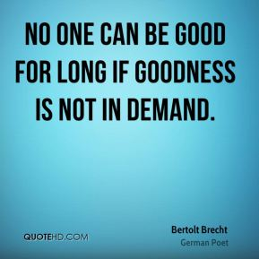 No one can be good for long if goodness is not in demand.
