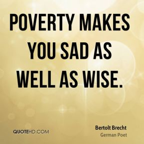 Poverty makes you sad as well as wise.