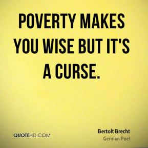 Poverty makes you wise but it's a curse.