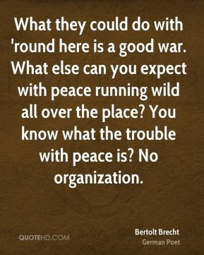 Bertolt Brecht - What they could do with 'round here is a good war. What else can you expect with peace running wild all over the place? You know what the trouble with peace is? No organization.