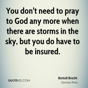 Bertolt Brecht - You don't need to pray to God any more when there are storms in the sky, but you do have to be insured.
