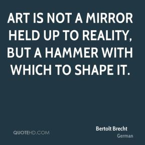 Art is not a mirror held up to reality, but a hammer with which to shape it.