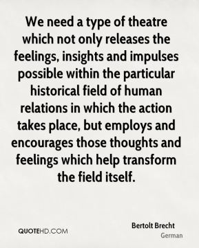 Bertolt Brecht - We need a type of theatre which not only releases the feelings, insights and impulses possible within the particular historical field of human relations in which the action takes place, but employs and encourages those thoughts and feelings which help transform the field itself.
