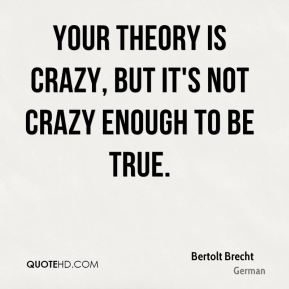 Your theory is crazy, but it's not crazy enough to be true.