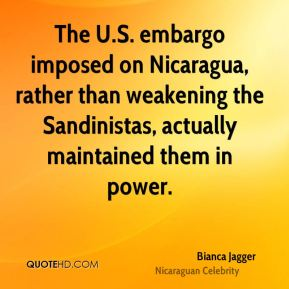 Bianca Jagger - The U.S. embargo imposed on Nicaragua, rather than weakening the Sandinistas, actually maintained them in power.