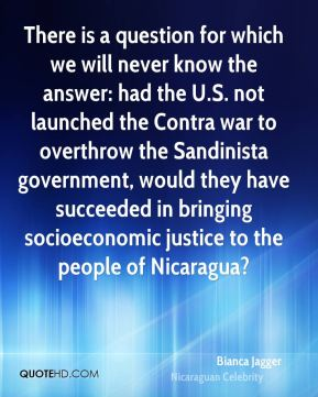 Bianca Jagger - There is a question for which we will never know the answer: had the U.S. not launched the Contra war to overthrow the Sandinista government, would they have succeeded in bringing socioeconomic justice to the people of Nicaragua?