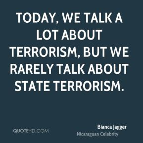 Bianca Jagger - Today, we talk a lot about terrorism, but we rarely talk about state terrorism.