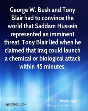 Bianca Jagger - George W. Bush and Tony Blair had to convince the world that Saddam Hussein represented an imminent threat. Tony Blair lied when he claimed that Iraq could launch a chemical or biological attack within 45 minutes.
