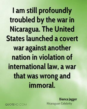 I am still profoundly troubled by the war in Nicaragua. The United States launched a covert war against another nation in violation of international law, a war that was wrong and immoral.