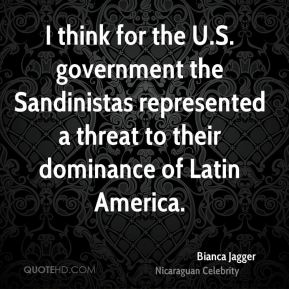 I think for the U.S. government the Sandinistas represented a threat to their dominance of Latin America.