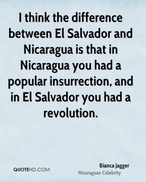 I think the difference between El Salvador and Nicaragua is that in Nicaragua you had a popular insurrection, and in El Salvador you had a revolution.