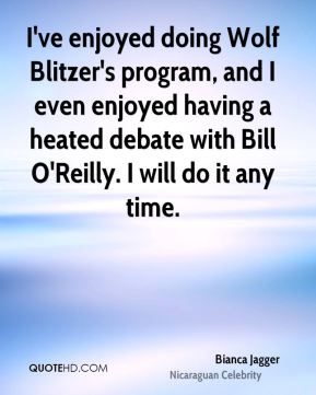 I've enjoyed doing Wolf Blitzer's program, and I even enjoyed having a heated debate with Bill O'Reilly. I will do it any time.